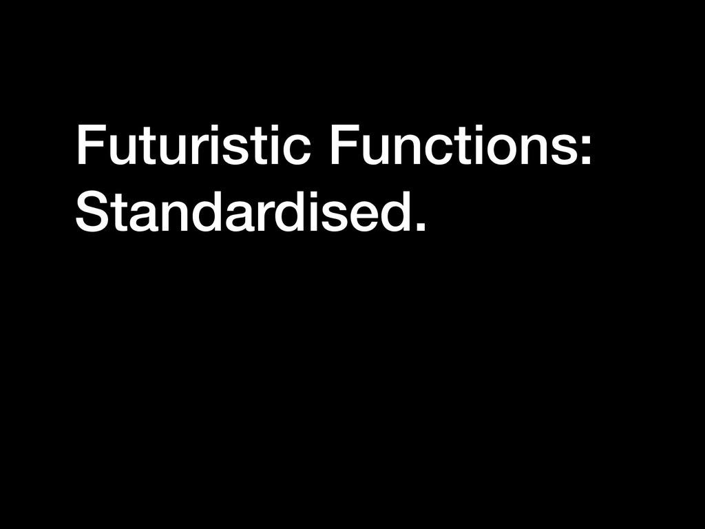 Futuristic Functions: Standardised.