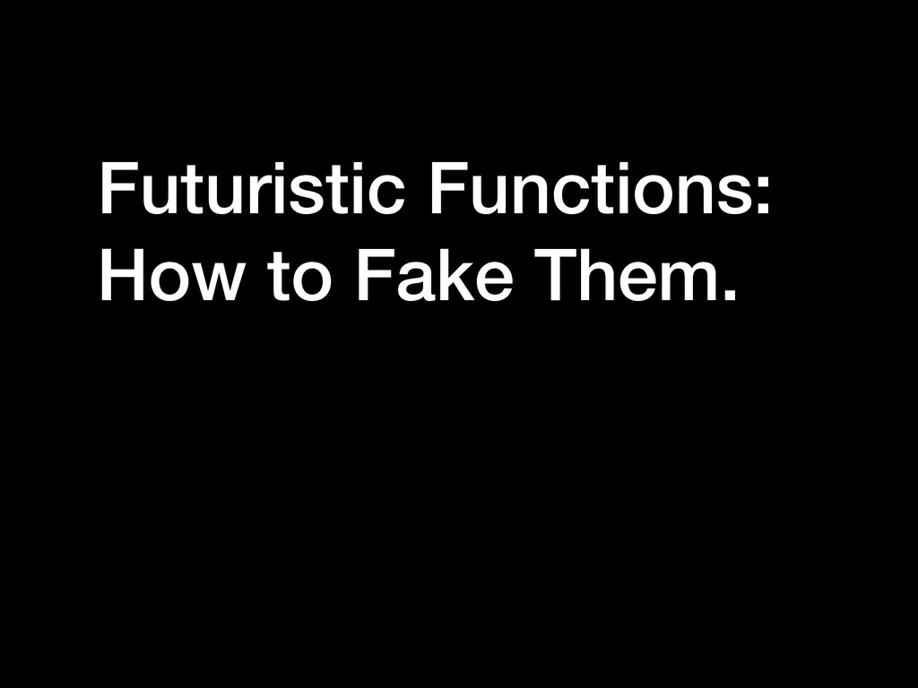 Futuristic Functions: How to Fake Them.