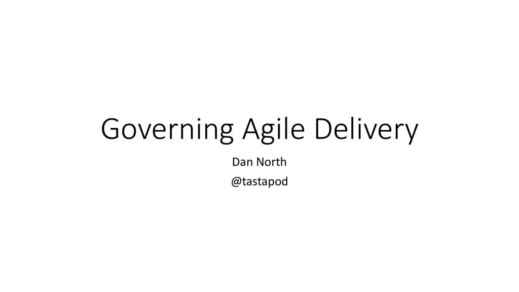 Governing Agile Delivery Dan North @tastapod