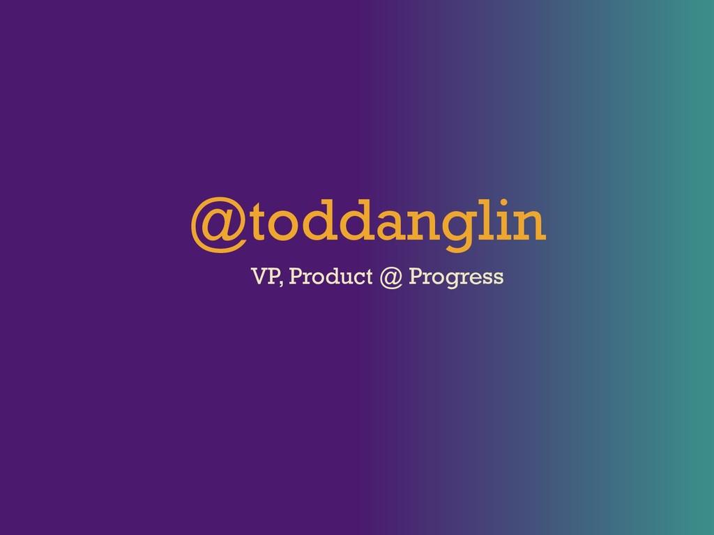 @toddanglin VP, Product @ Progress