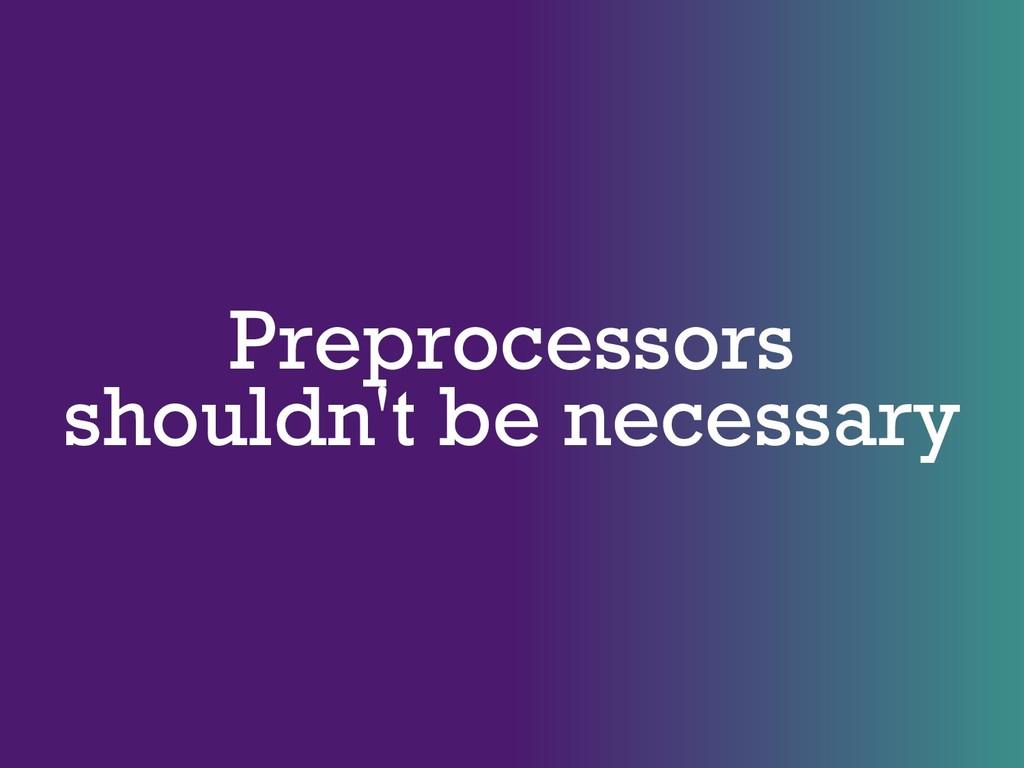 Preprocessors shouldn't be necessary
