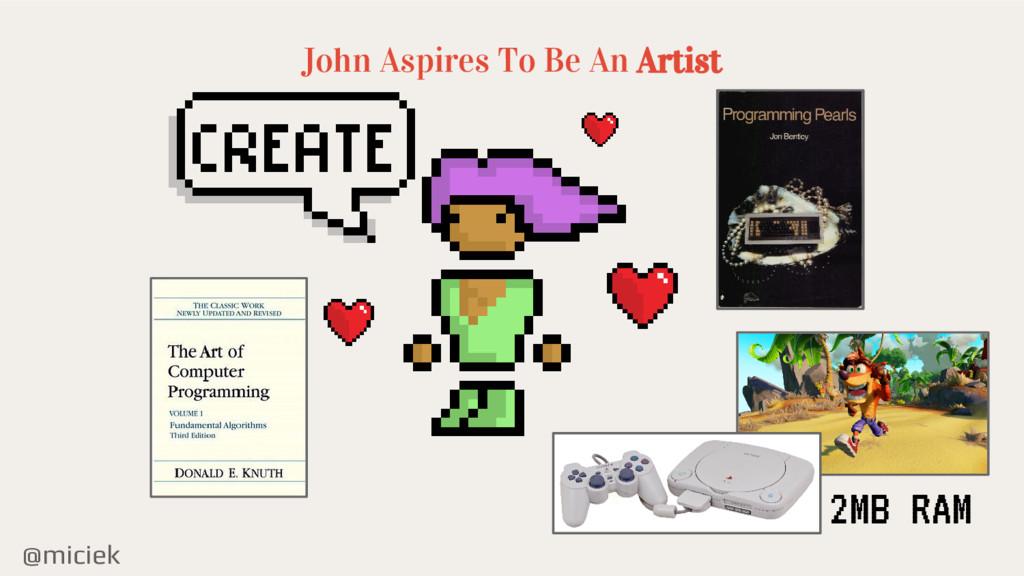 @miciek John Aspires To Be An Artist 2MB RAM