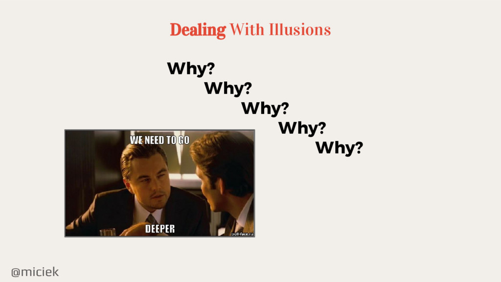@miciek Dealing With Illusions Why? Why? Why? W...