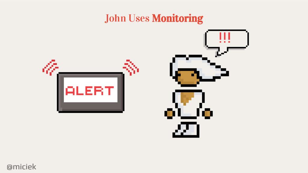 @miciek John Uses Monitoring