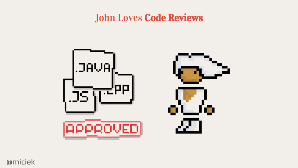 @miciek John Loves Code Reviews