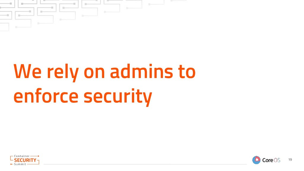 We rely on admins to enforce security 19