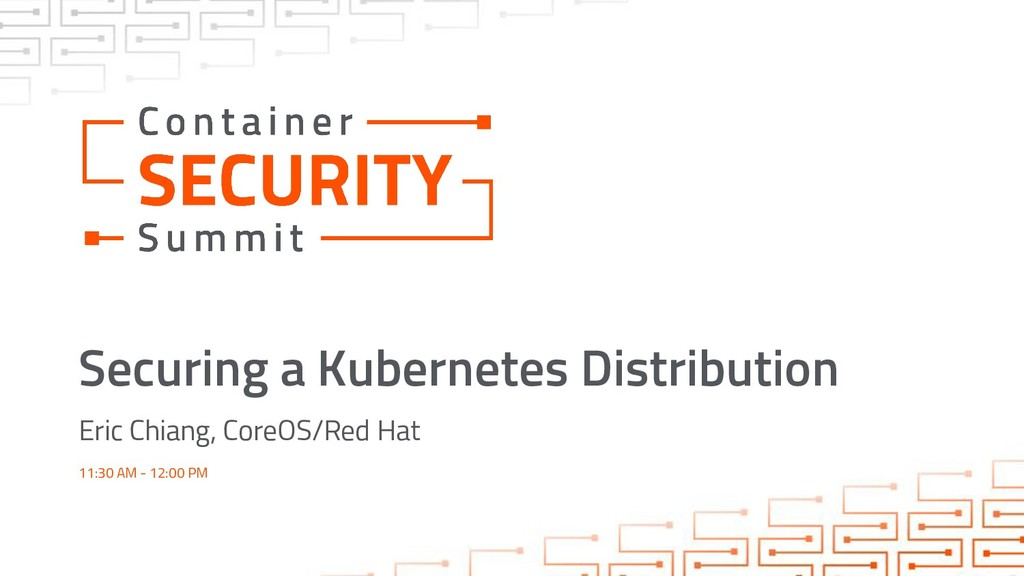 Securing a Kubernetes Distribution Eric Chiang,...