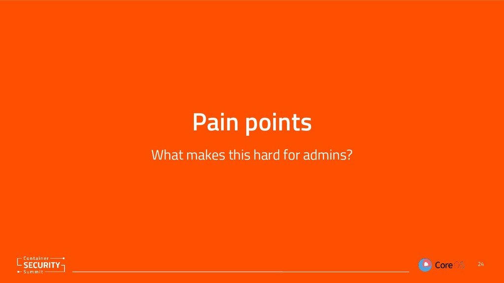 Pain points What makes this hard for admins? 24