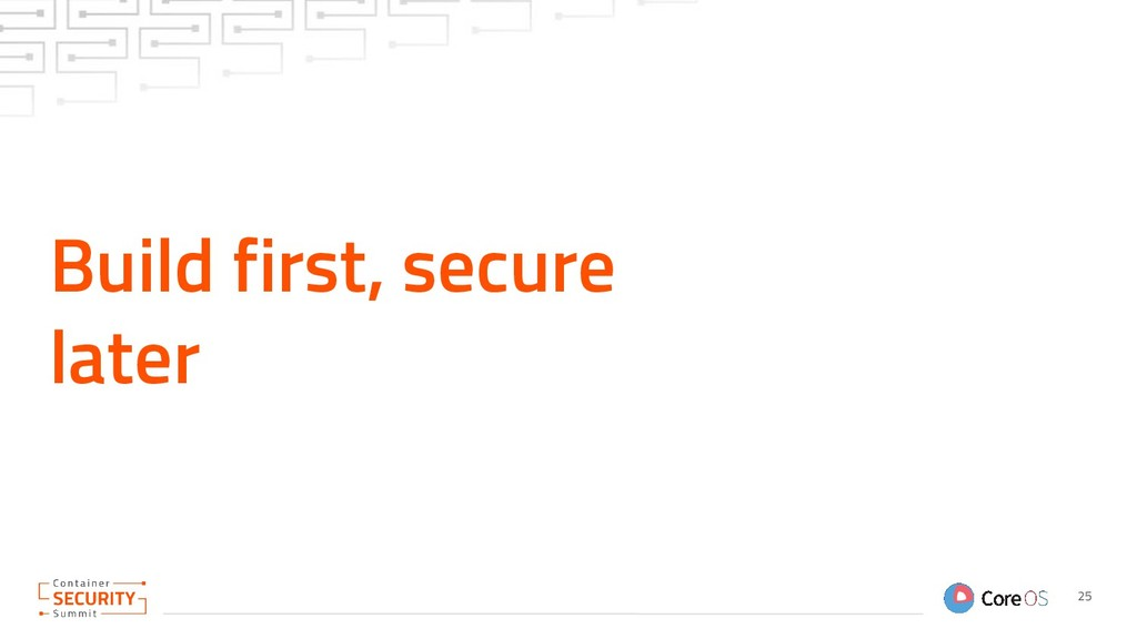 Build first, secure later 25