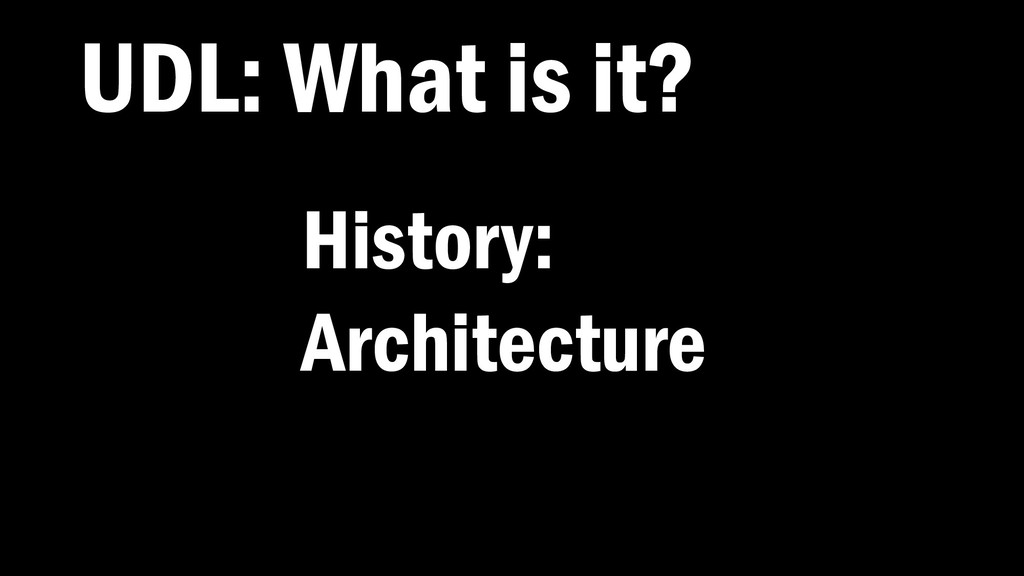 UDL: What is it? History: Architecture
