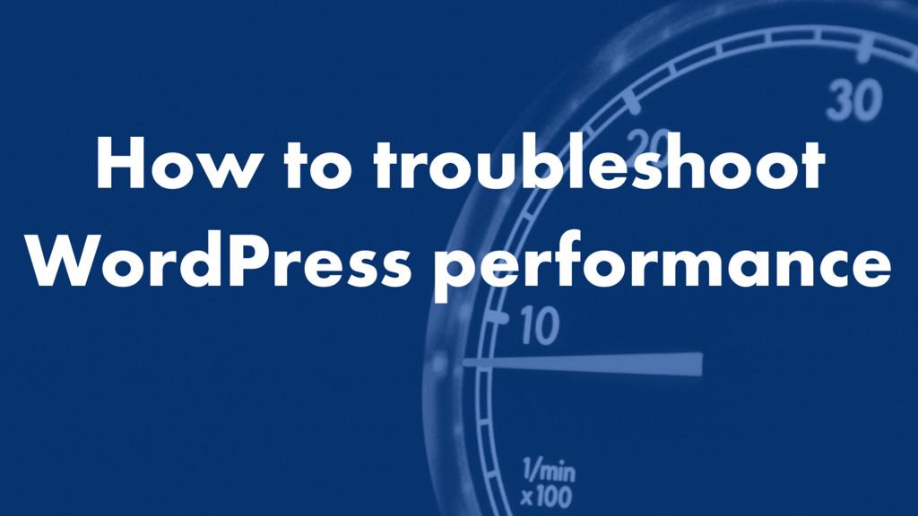 How to troubleshoot WordPress performance