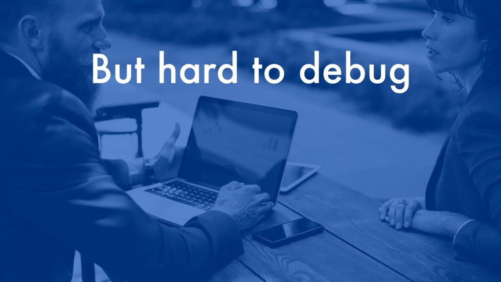But hard to debug