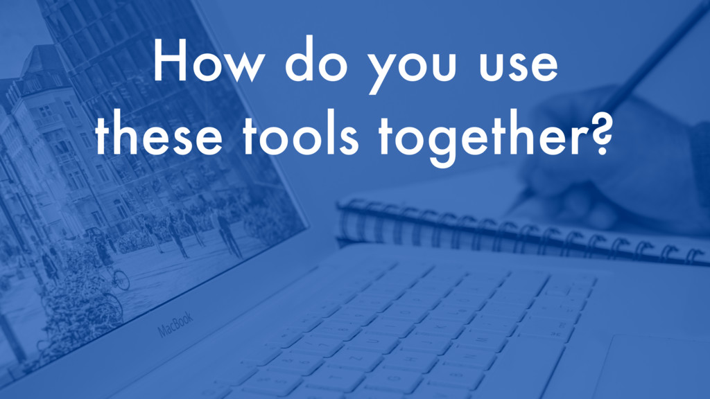How do you use these tools together?