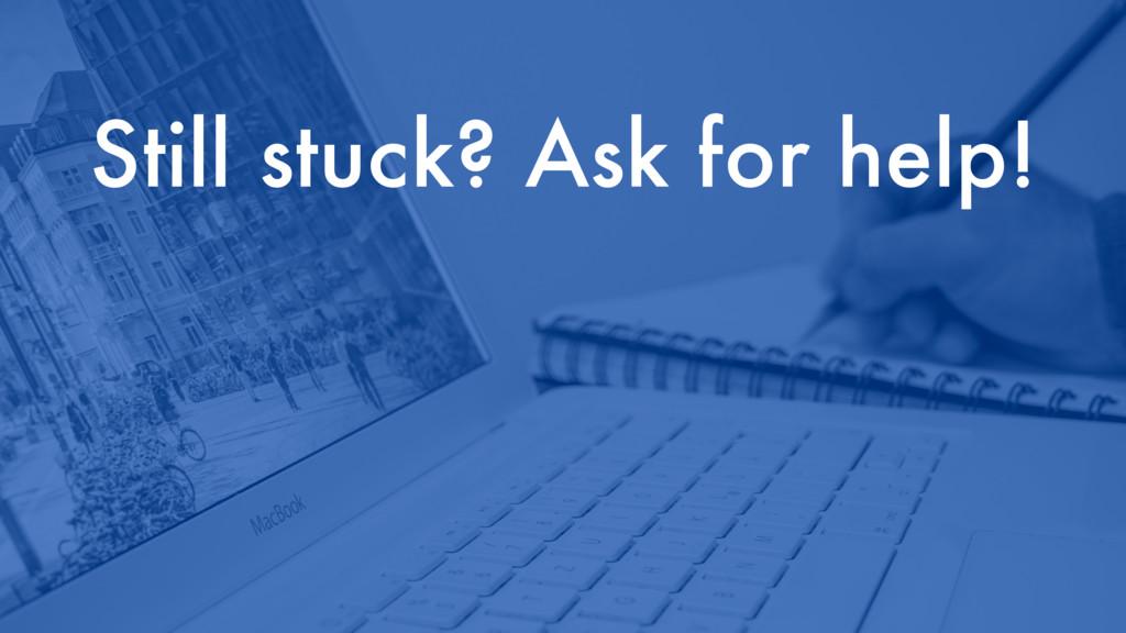 Still stuck? Ask for help!