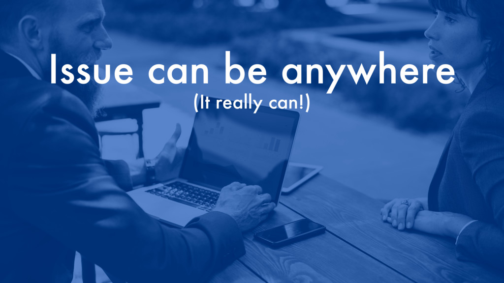 Issue can be anywhere (It really can!)