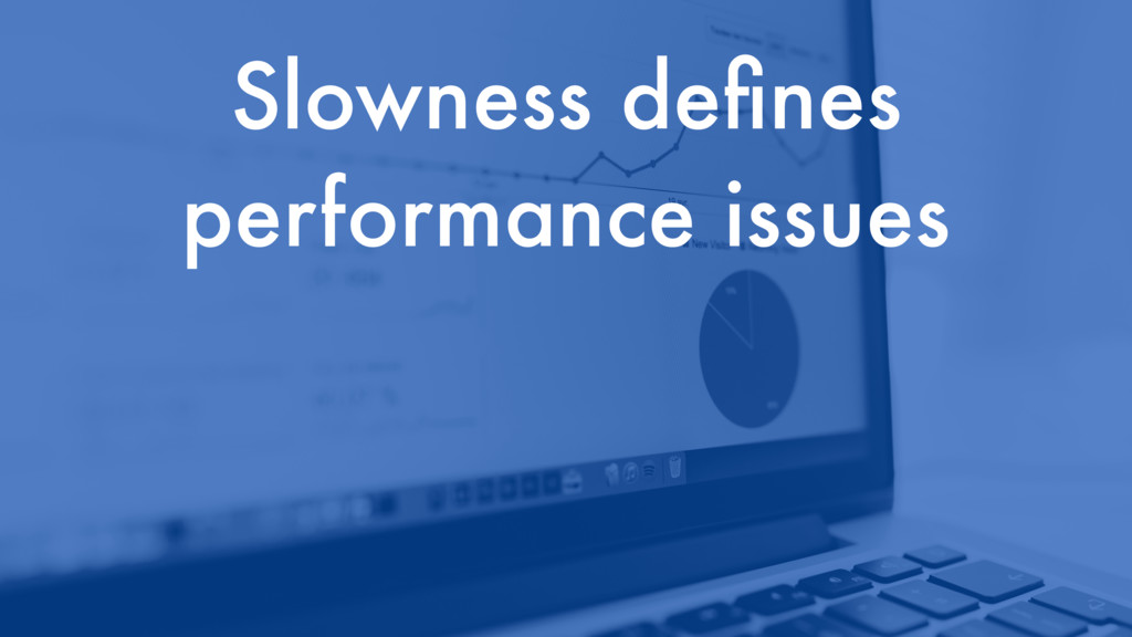 Slowness defines performance issues
