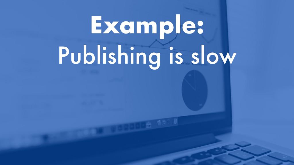 Example: Publishing is slow