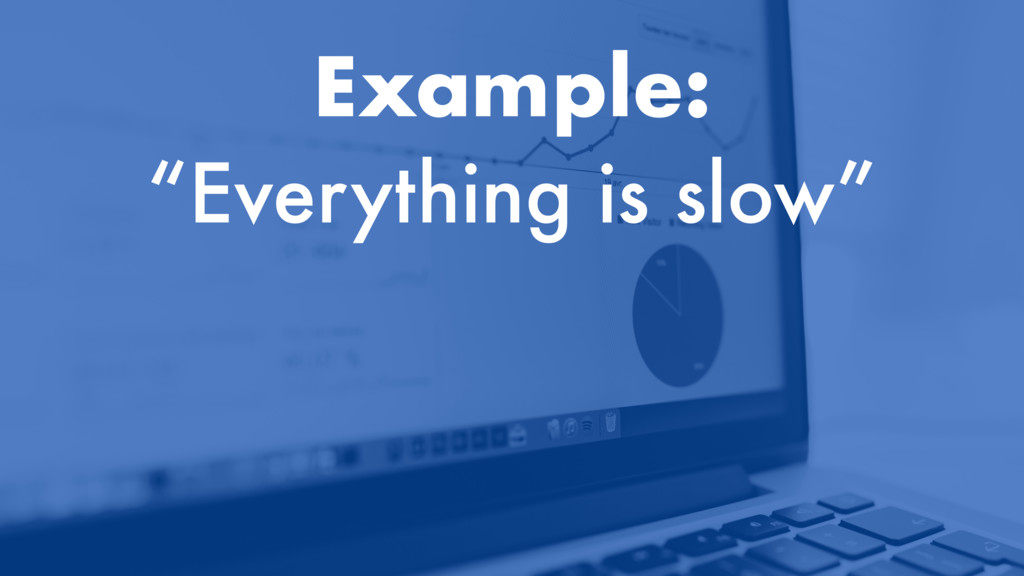 """Example: """"Everything is slow"""""""