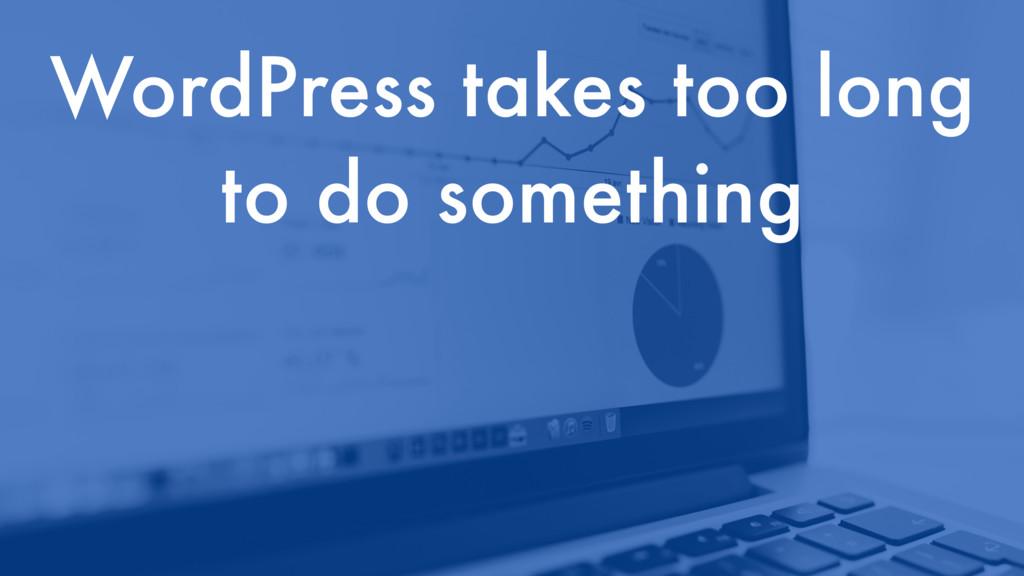 WordPress takes too long to do something