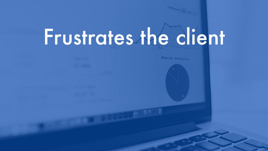 Frustrates the client