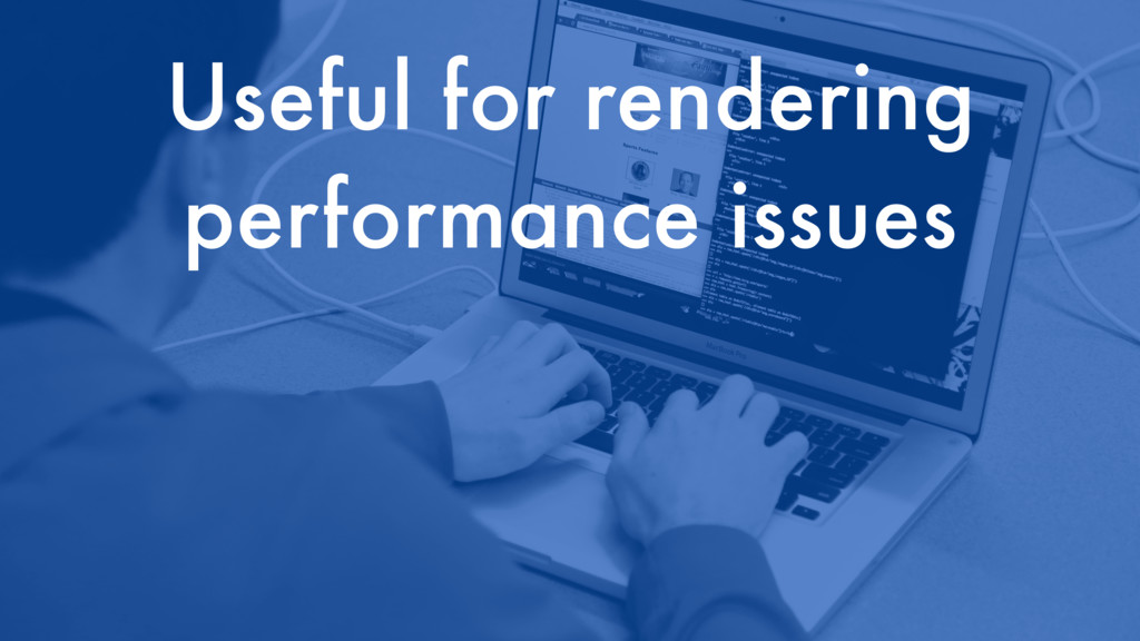 Useful for rendering performance issues