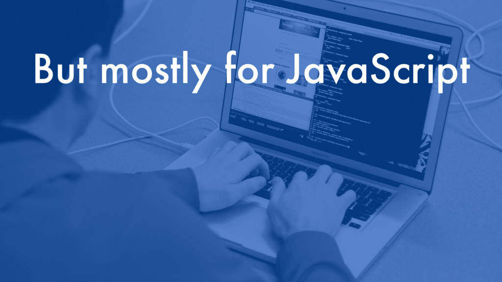 But mostly for JavaScript