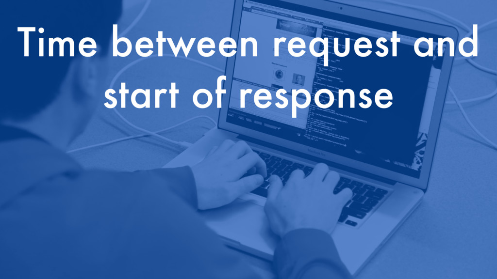 Time between request and start of response