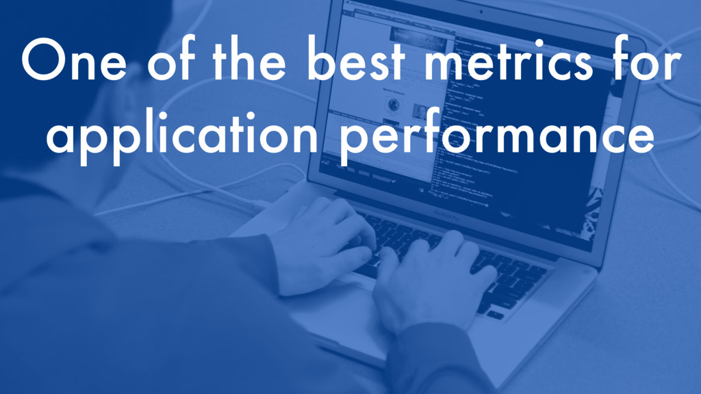 One of the best metrics for application perform...