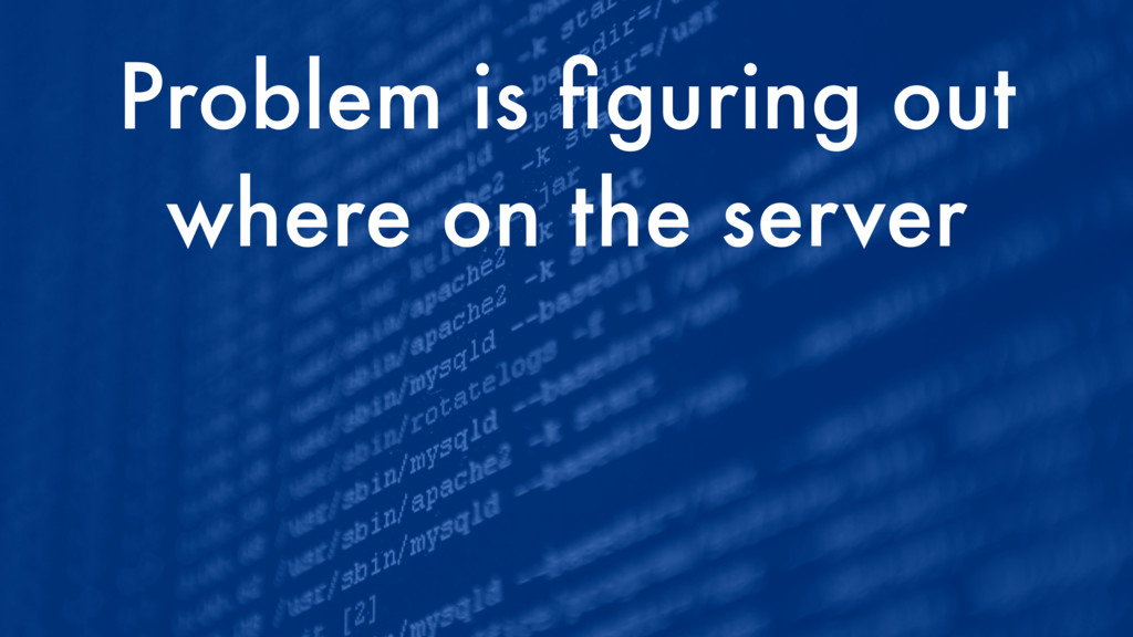 Problem is figuring out where on the server