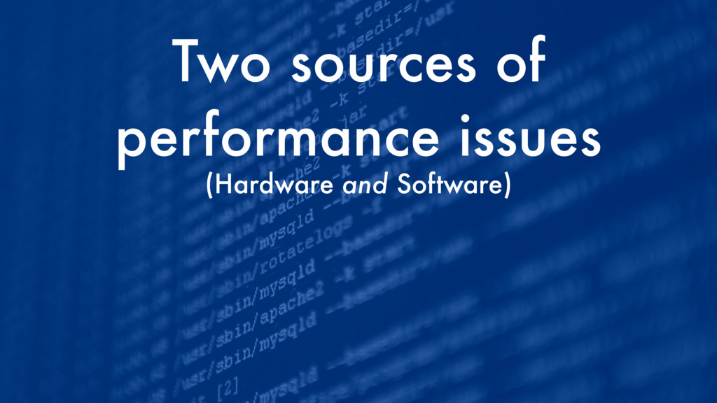 Two sources of performance issues (Hardware and...