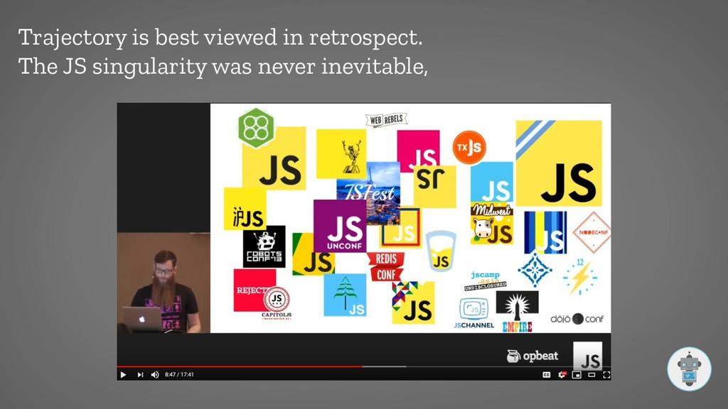 Trajectory is best viewed in retrospect. The JS...