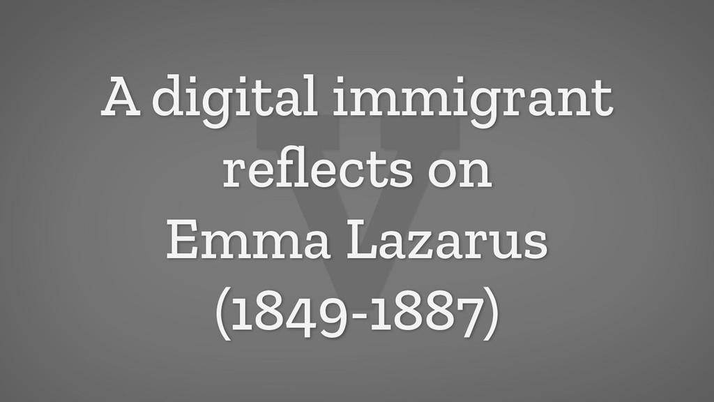 V A digital immigrant reflects on Emma Lazarus (...