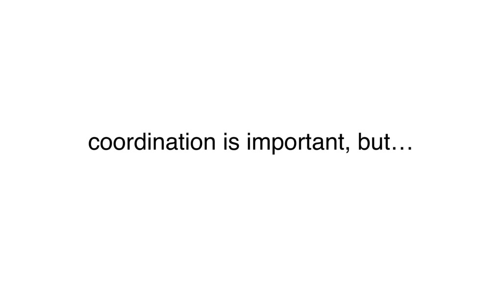 coordination is important, but…