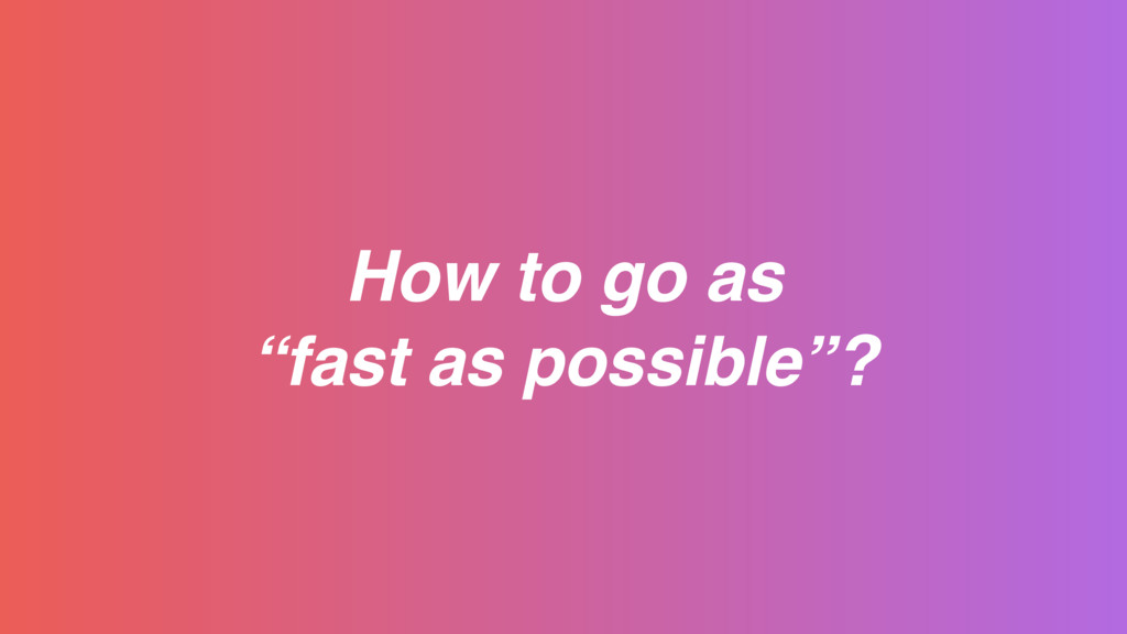 """How to go as """"fast as possible""""?"""