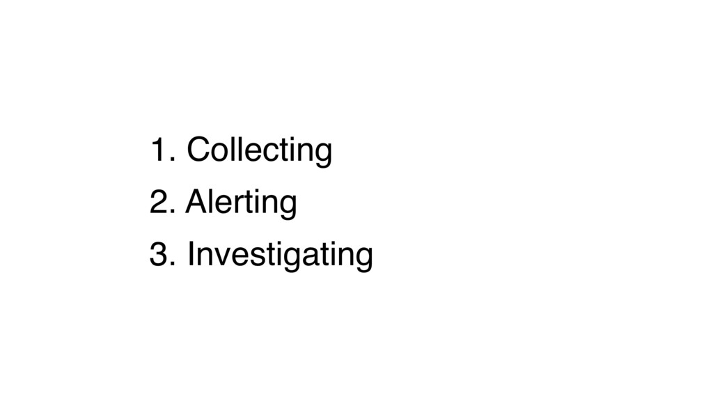 1. Collecting 2. Alerting 3. Investigating