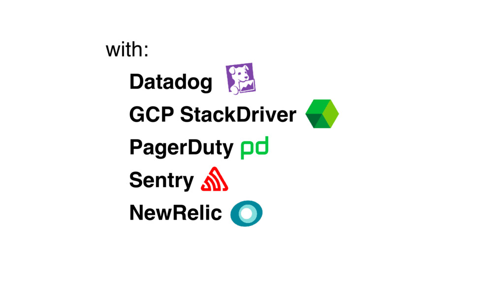 with: Datadog GCP StackDriver PagerDuty Sentry ...