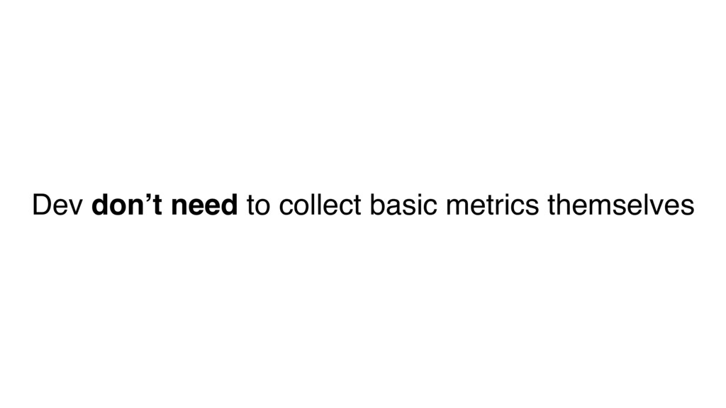 Dev don't need to collect basic metrics themsel...
