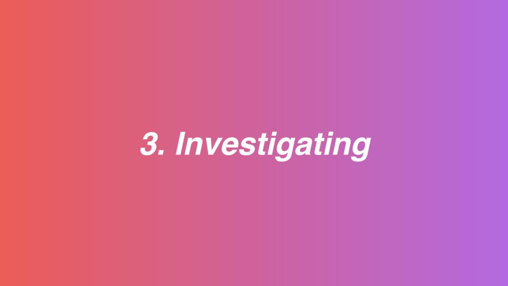 3. Investigating