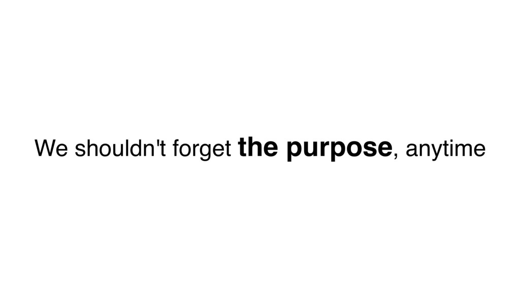 We shouldn't forget the purpose, anytime