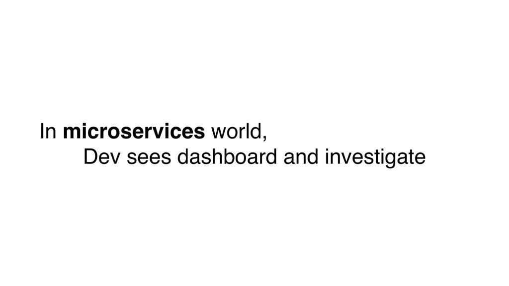 In microservices world, Dev sees dashboard and ...
