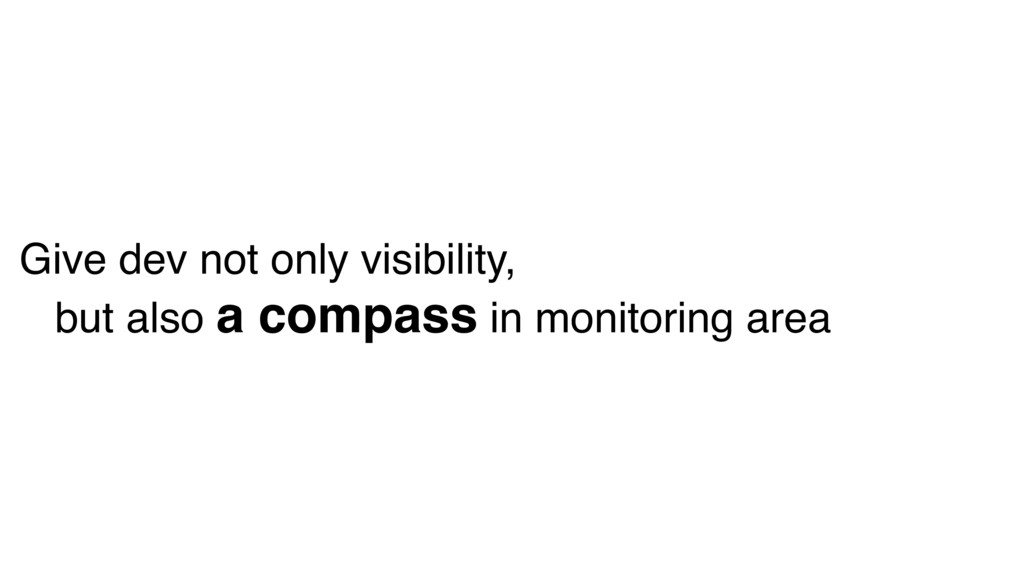 Give dev not only visibility, but also a compas...