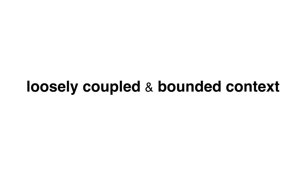 loosely coupled & bounded context