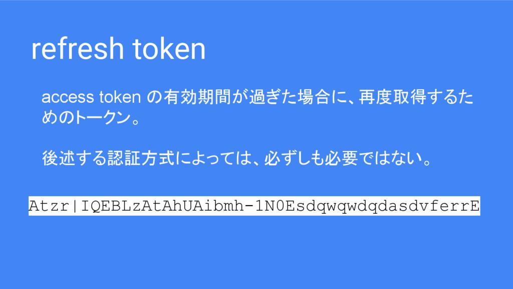 refresh token access token の有効期間が過ぎた場合に、再度取得するた...