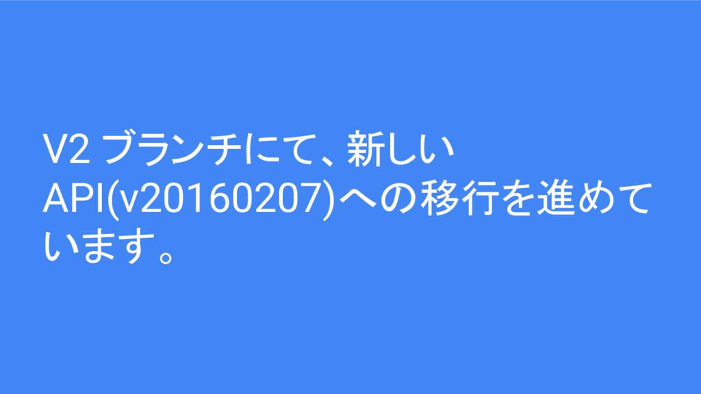 V2 ブランチにて、新しい API(v20160207)への移行を進めて います。