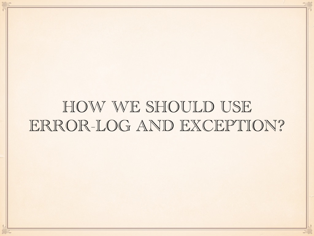 HOW WE SHOULD USE ERROR-LOG AND EXCEPTION?