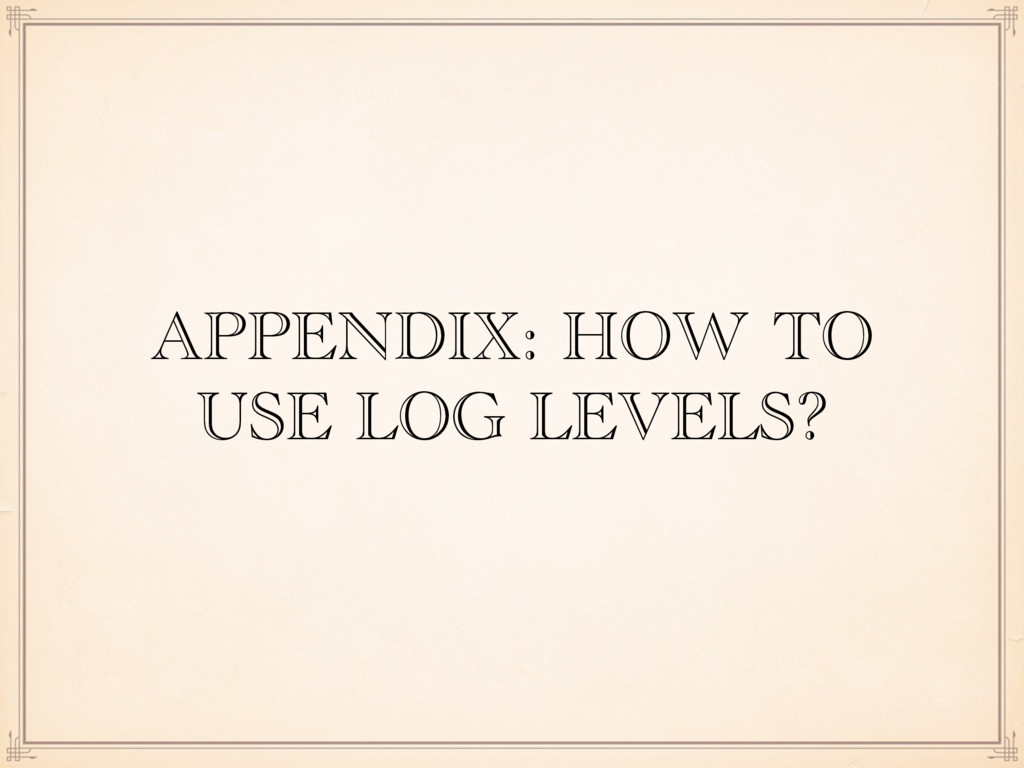 APPENDIX: HOW TO USE LOG LEVELS?