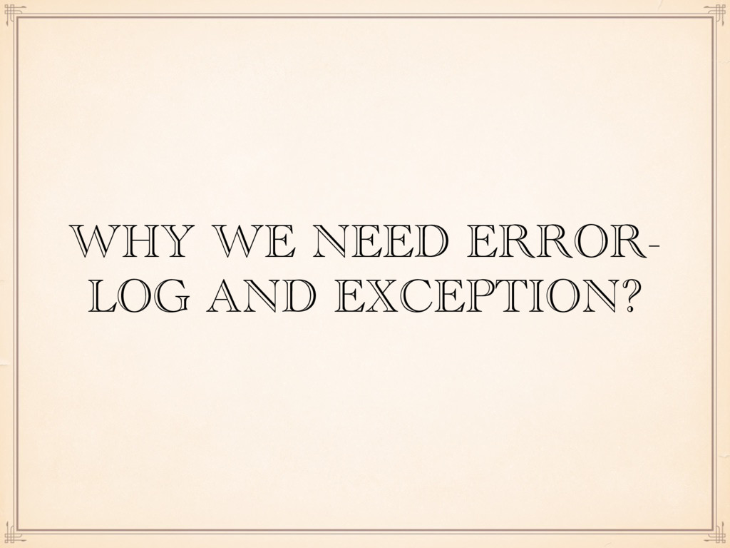 WHY WE NEED ERROR- LOG AND EXCEPTION?