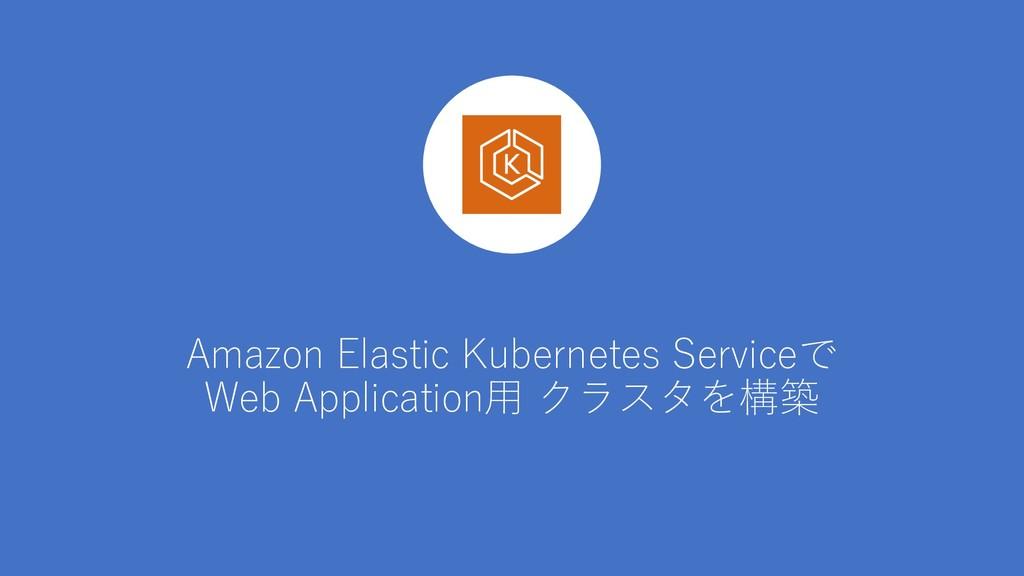 Amazon Elastic Kubernetes Serviceで Web Applicat...