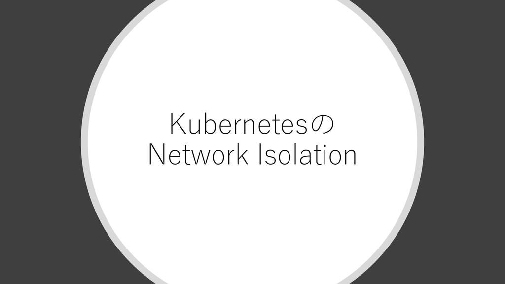 Kubernetesの Network Isolation