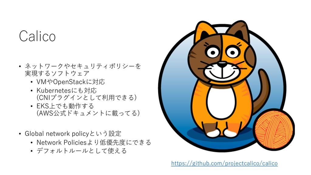 Calico • ネットワークやセキュリティポリシーを 実現するソフトウェア • VMやOpe...